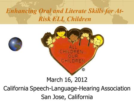 Enhancing Oral and Literate Skills <strong>for</strong> At- Risk ELL Children March 16, 2012 California Speech-Language-Hearing Association San Jose, California.