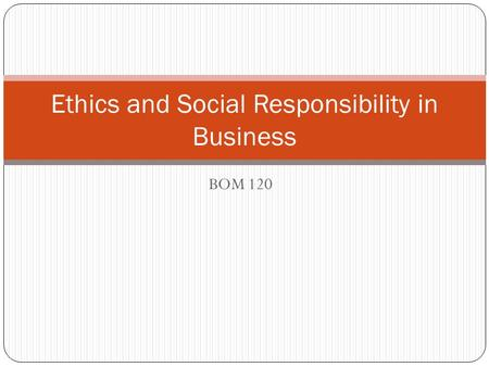 BOM 120 Ethics and Social Responsibility in Business.