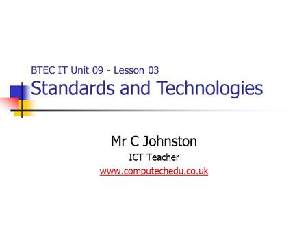 Mr C Johnston ICT Teacher www.computechedu.co.uk BTEC IT Unit 09 - Lesson 03 Standards and Technologies.
