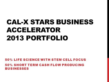CAL-X STARS BUSINESS ACCELERATOR 2013 PORTFOLIO 50% LIFE SCIENCE WITH STEM CELL FOCUS 50% SHORT TERM CASH FLOW PRODUCING BUSINESSES.