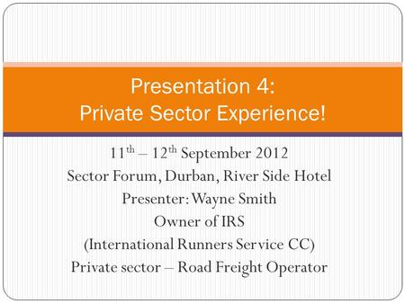 11 th – 12 th September 2012 Sector Forum, Durban, River Side Hotel Presenter: Wayne Smith Owner of IRS (International Runners Service CC) Private sector.