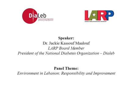Speaker: Dr. Jackie Kassouf Maalouf LARP Board Member President of the National Diabetes Organization – Dialeb Panel Theme: Environment in Lebanon: Responsibility.