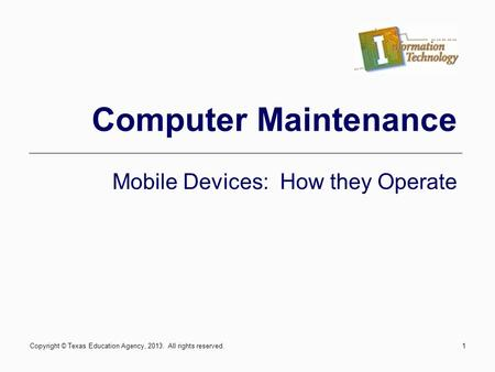 1 Computer Maintenance Mobile Devices: How they Operate Copyright © Texas Education Agency, 2013. All rights reserved.