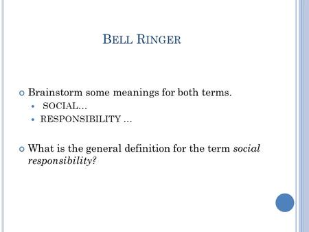 B ELL R INGER Brainstorm some meanings for both terms. SOCIAL… RESPONSIBILITY … What is the general definition for the term social responsibility?
