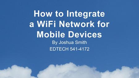 By Joshua Smith EDTECH 541-4172 How to Integrate a WiFi Network for Mobile Devices.