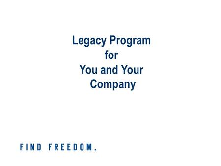 Legacy Program for You and Your Company. What Do You Want Your Legacy to Be?