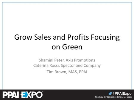 Grow Sales and Profits Focusing on Green Shamini Peter, Axis Promotions Caterina Rossi, Spector and Company Tim Brown, MAS, PPAI.