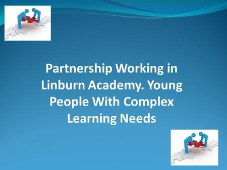 Partnership Working in Linburn Academy. Young People With Complex Learning Needs.