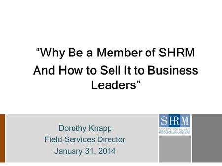 """Why Be a Member of SHRM And How to Sell It to Business Leaders"" Dorothy Knapp Field Services Director January 31, 2014."