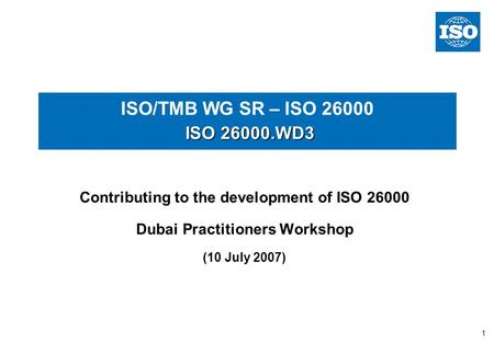 1 ISO 26000.WD3 ISO/TMB WG SR – ISO 26000 ISO 26000.WD3 Contributing to the development of ISO 26000 Dubai Practitioners Workshop (10 July 2007)