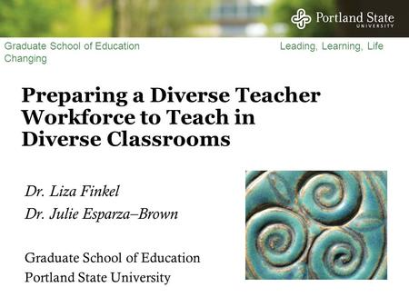 Graduate School of Education Leading, Learning, Life Changing Preparing a Diverse Teacher Workforce to Teach in Diverse Classrooms Dr. Liza Finkel Dr.