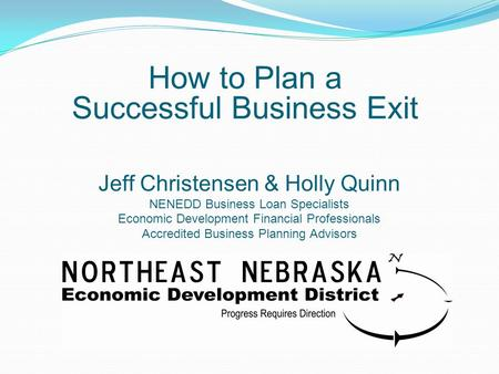 Jeff Christensen & Holly Quinn NENEDD Business Loan Specialists Economic Development Financial Professionals Accredited Business Planning Advisors How.