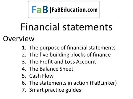 Financial statements 1.The purpose of financial statements 2.The five building blocks of finance 3.The Profit and Loss Account 4.The Balance Sheet 5.Cash.