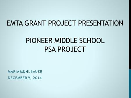 EMTA GRANT PROJECT PRESENTATION PIONEER MIDDLE SCHOOL PSA PROJECT MARIA MUHLBAUER DECEMBER 9, 2014.