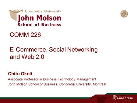 COMM 226 E-Commerce, Social Networking and Web 2.0 Chitu Okoli Associate Professor in Business Technology Management John Molson School of Business, Concordia.