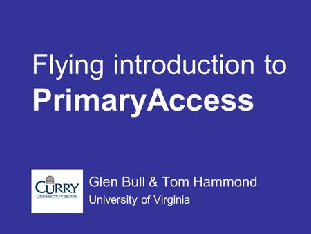 Flying introduction to PrimaryAccess Glen Bull & Tom Hammond University of Virginia.