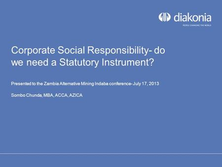 Corporate Social Responsibility- do we need a Statutory Instrument? Presented to the Zambia Alternative Mining Indaba conference- July 17, 2013 Sombo Chunda,