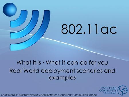 802.11ac What it is ∙ What it can do for you Real World deployment scenarios and examples Scott McNeil ∙ Assistant Network Administrator ∙ Cape Fear Community.