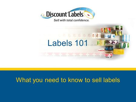 Labels 101 What you need to know to sell labels. In This Labels 101 Module Why sell labels? Label basics to get you started How to successfully sell labels.