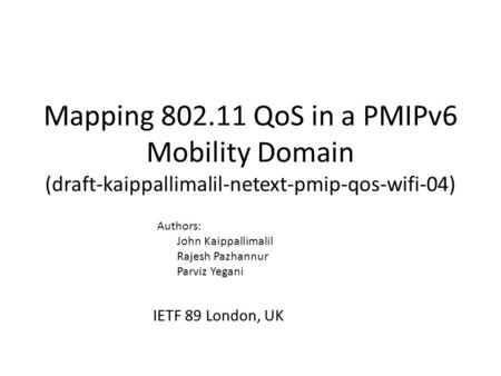 Mapping 802.11 QoS in a PMIPv6 Mobility Domain (draft-kaippallimalil-netext-pmip-qos-wifi-04) IETF 89 London, UK Authors: John Kaippallimalil Rajesh Pazhannur.
