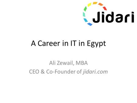A Career in IT in Egypt Ali Zewail, MBA CEO & Co-Founder of jidari.com.