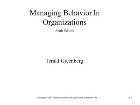 Copyright © 2013 Pearson Education, Inc., publishing as Prentice Hall2-1 Managing Behavior In Organizations Sixth Edition Jerald Greenberg.