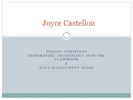 DIGITAL PORTFOLIO INTEGRATING TECHNOLOGY INTO THE CLASSROOM & DATA MANAGEMENT IDEAS Joyce Castellon.
