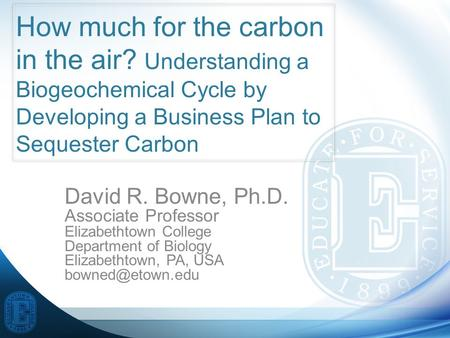 How much for the carbon in the air? Understanding a Biogeochemical Cycle by Developing a Business Plan to Sequester Carbon David R. Bowne, Ph.D. Associate.