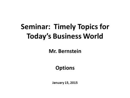 Seminar: Timely Topics for Today's Business World Mr. Bernstein Options January 15, 2015.