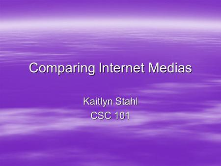 Comparing Internet Medias Kaitlyn Stahl CSC 101. Podcasts  A podcast is a digital media file that are shared over the web using syndication feeds, for.