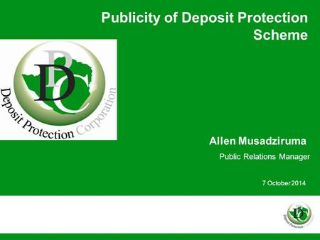 Publicity of Deposit Protection Scheme Allen Musadziruma Public Relations Manager 7 October 2014.