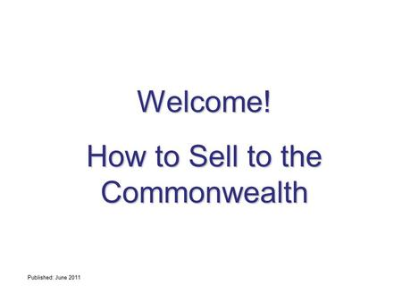 Welcome! How to Sell to the Commonwealth Published: June 2011.