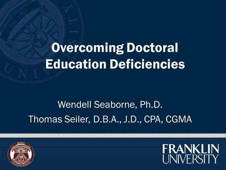 Overcoming Doctoral Education Deficiencies Wendell Seaborne, Ph.D. Thomas Seiler, D.B.A., J.D., CPA, CGMA.