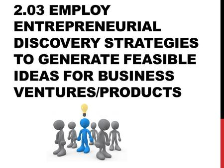 2.03 Employ entrepreneurial discovery strategies to generate feasible ideas for business ventures/products.
