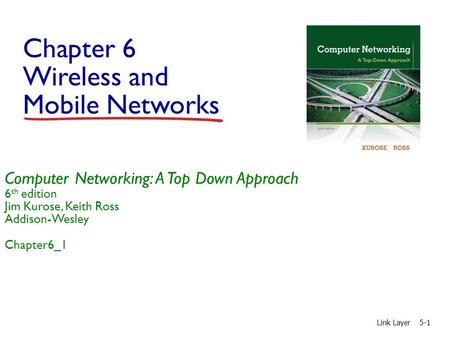 Chapter 6 Wireless and Mobile Networks Link Layer5-1 Computer Networking: A Top Down Approach 6 th edition Jim Kurose, Keith Ross Addison-Wesley Chapter6_1.