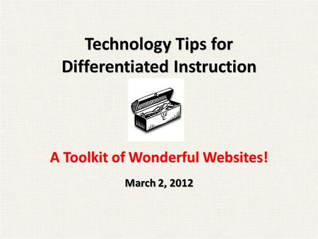 Technology Tips for Differentiated Instruction A Toolkit of Wonderful Websites! March 2, 2012.