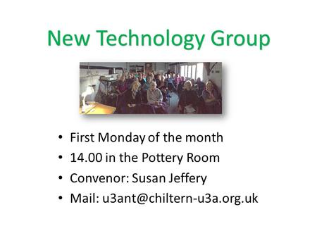 New Technology Group First Monday of the month 14.00 in the Pottery Room Convenor: Susan Jeffery Mail: