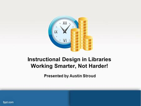 Instructional Design in Libraries Working Smarter, Not Harder! Presented by Austin Stroud.