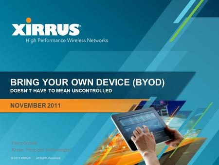 1 © 2011 XIRRUS :: All Rights Reserved BRING YOUR OWN DEVICE (BYOD) DOESN'T HAVE TO MEAN UNCONTROLLED NOVEMBER 2011 Perry Correll Xirrus, Principal Technologist.