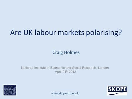 Www.skope.ox.ac.uk Are UK labour markets polarising? Craig Holmes National Institute of Economic and Social Research, London, April 24 th 2012.