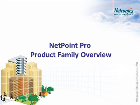 NetPoint Pro Product Family Overview. Wi-Fi Radio Evolution Time Data rates (Mbps) DATA DEMANDS GROW 1999 2003 2009 Now being introduced 802.11b 802.11g.