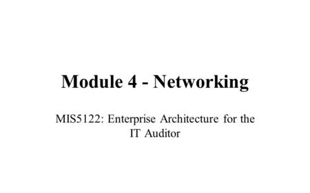 Module 4 - Networking MIS5122: Enterprise Architecture for the IT Auditor.