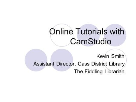 Online Tutorials with CamStudio Kevin Smith Assistant Director, Cass District Library The Fiddling Librarian.