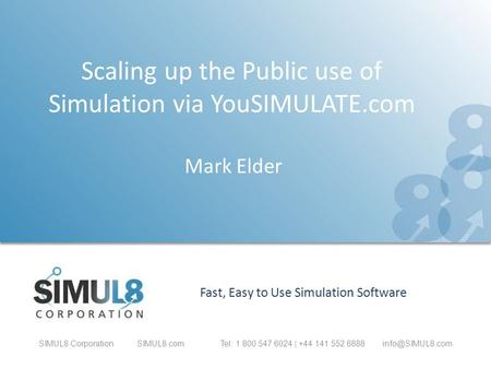 SIMUL8 CorporationSIMUL8.com Tel: 1 800 547 6024 | +44 141 552 Fast, Easy to Use Simulation Software Scaling up the Public use of Simulation.