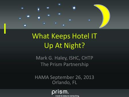 What Keeps Hotel IT Up At Night? Mark G. Haley, ISHC, CHTP The Prism Partnership HAMA September 26, 2013 Orlando, FL.
