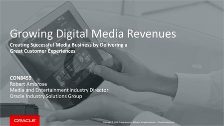 Copyright © 2014, Oracle and/or its affiliates. All rights reserved. | Growing Digital Media Revenues Creating Successful Media Business by Delivering.