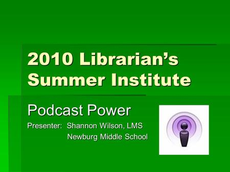 2010 Librarian's Summer Institute Podcast Power Presenter: Shannon Wilson, LMS Newburg Middle School Newburg Middle School.