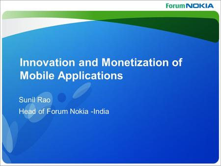 Confidential ©Nokia 2008 Innovation and Monetization of Mobile Applications Sunil Rao Head of Forum Nokia -India.