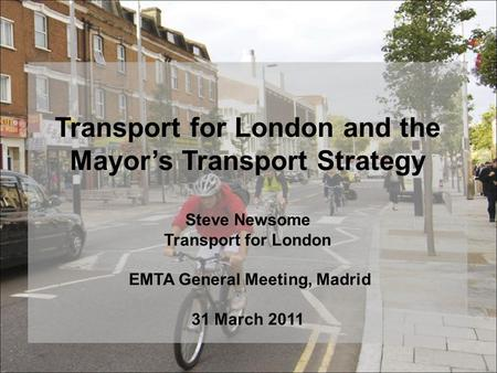 Transport for London and the Mayor's Transport Strategy Steve Newsome Transport for London EMTA General Meeting, Madrid 31 March 2011.