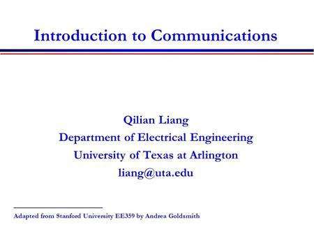 Introduction to Communications Qilian Liang Department of Electrical Engineering University of Texas at Arlington _________________ Adapted.